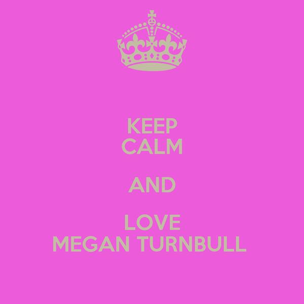 KEEP CALM AND LOVE MEGAN TURNBULL