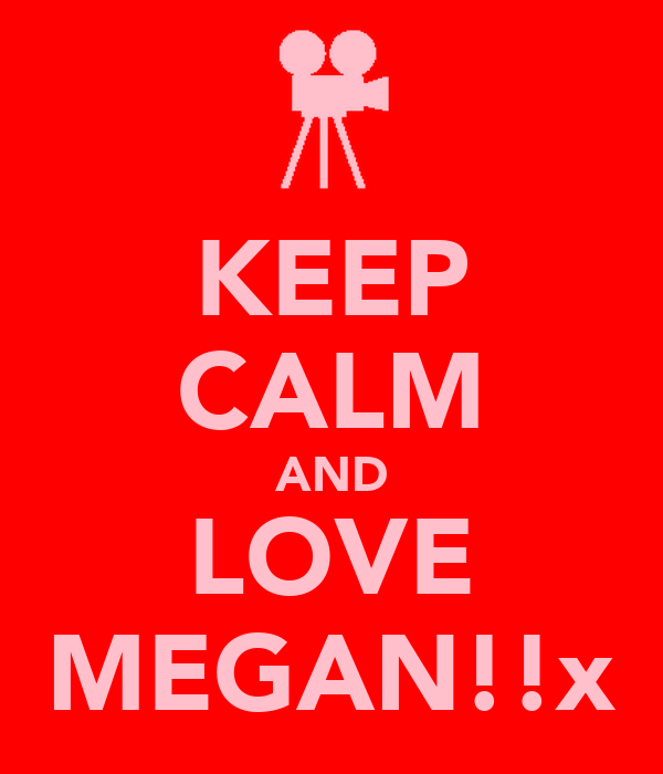 KEEP CALM AND LOVE MEGAN!!x