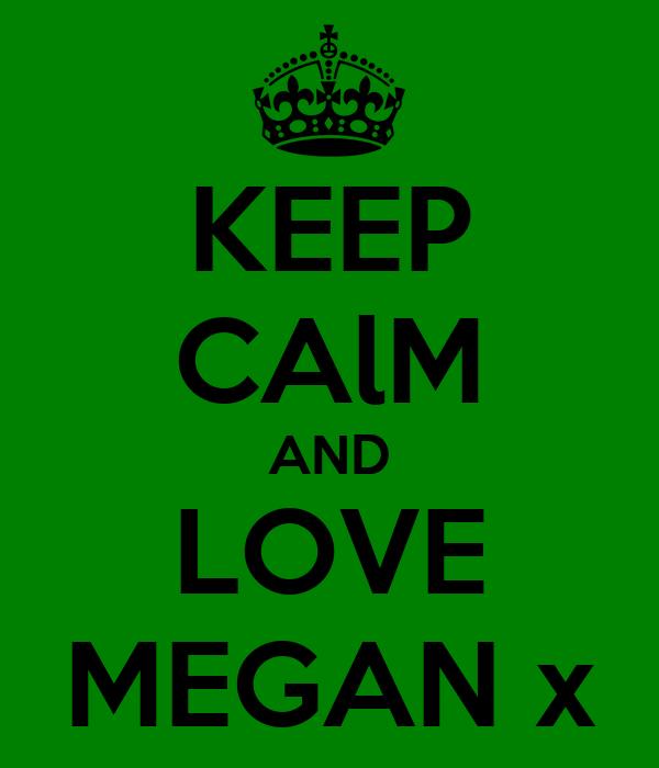 KEEP CAlM AND LOVE MEGAN x