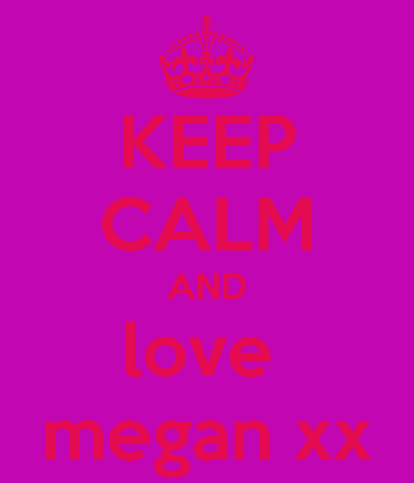 KEEP CALM AND love  megan xx