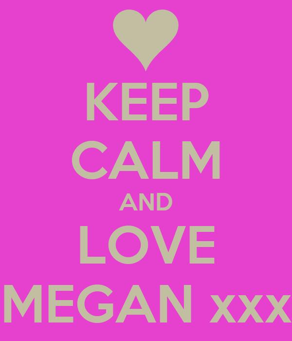 KEEP CALM AND LOVE MEGAN xxx