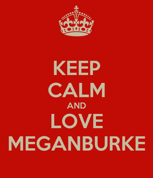 KEEP CALM AND LOVE MEGANBURKE