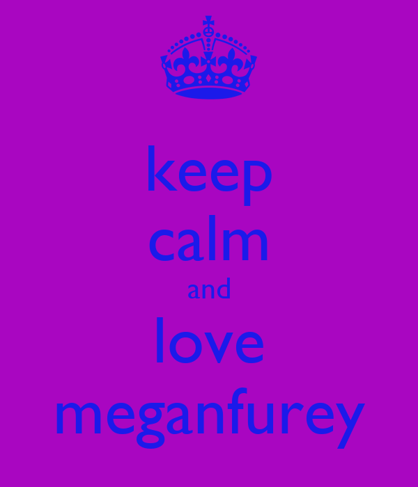 keep calm and love meganfurey