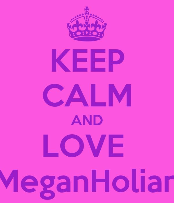 KEEP CALM AND LOVE  MeganHolian