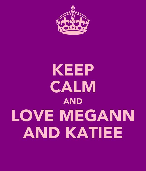 KEEP CALM AND LOVE MEGANN AND KATIEE