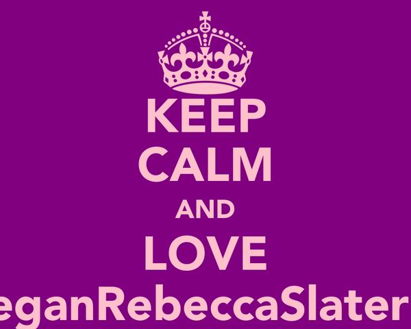 KEEP CALM AND LOVE MeganRebeccaSlater<3