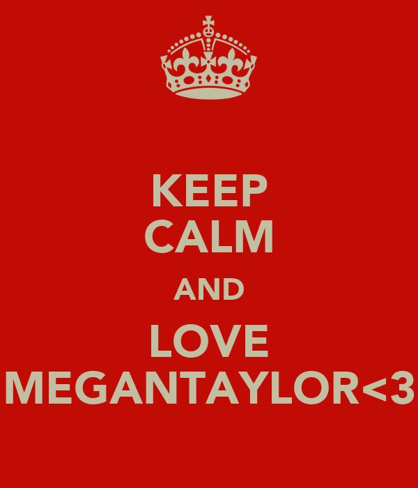 KEEP CALM AND LOVE MEGANTAYLOR<3
