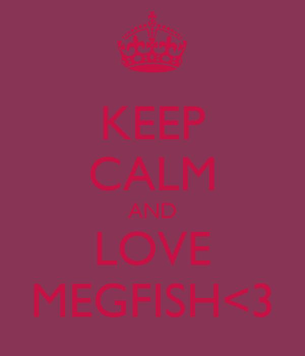 KEEP CALM AND LOVE MEGFISH<3