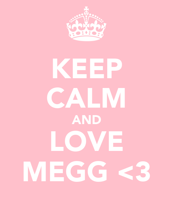 KEEP CALM AND LOVE MEGG <3