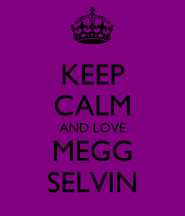 KEEP CALM AND LOVE MEGG SELVIN