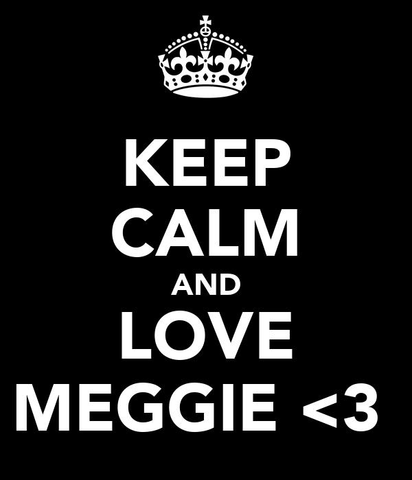 KEEP CALM AND LOVE MEGGIE <3