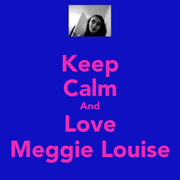 Keep Calm And Love Meggie Louise