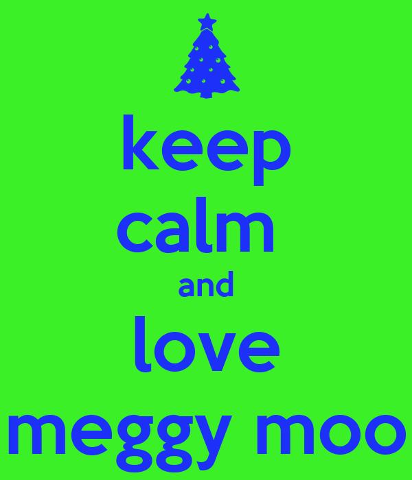 keep calm  and love meggy moo