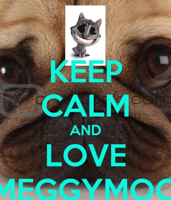 KEEP CALM AND LOVE MEGGYMOO