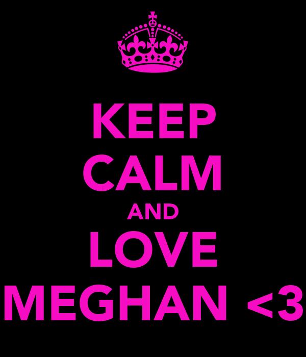 KEEP CALM AND LOVE MEGHAN <3