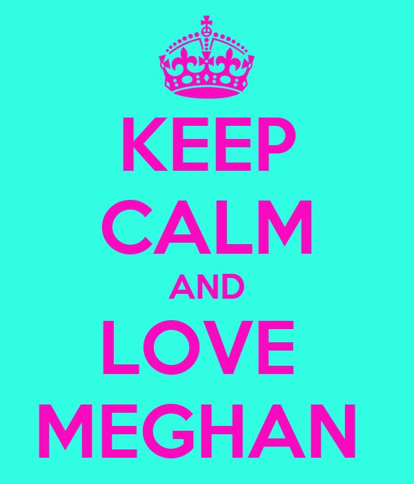 KEEP CALM AND LOVE  MEGHAN