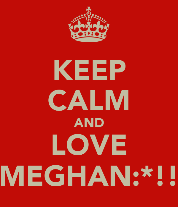 KEEP CALM AND LOVE MEGHAN:*!!