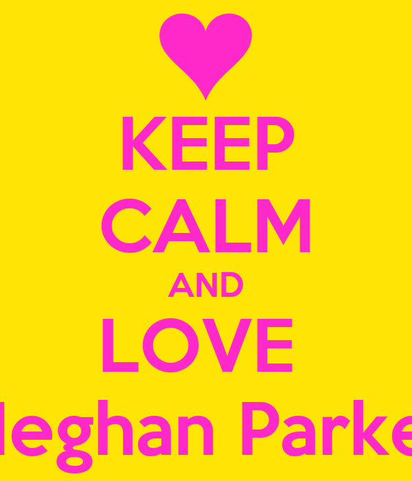 KEEP CALM AND LOVE  Meghan Parker