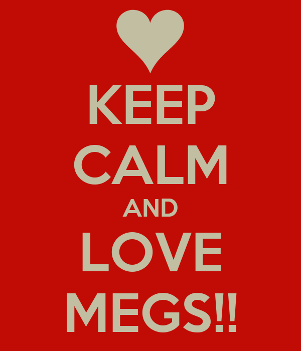 KEEP CALM AND LOVE MEGS!!