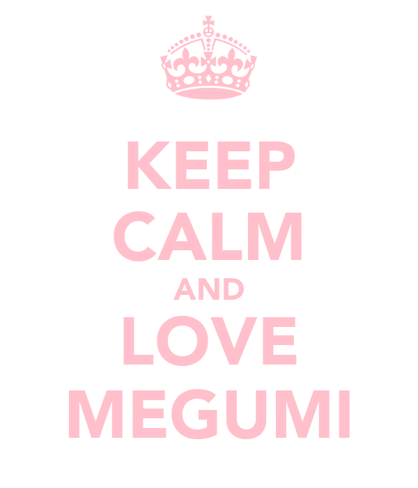 KEEP CALM AND LOVE MEGUMI