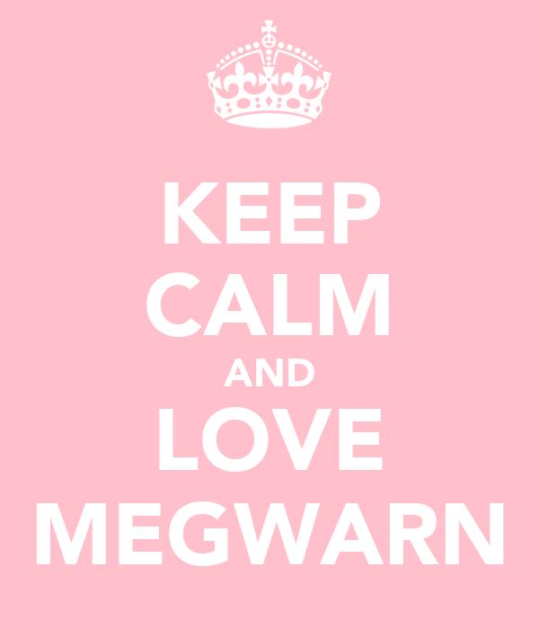 KEEP CALM AND LOVE MEGWARN