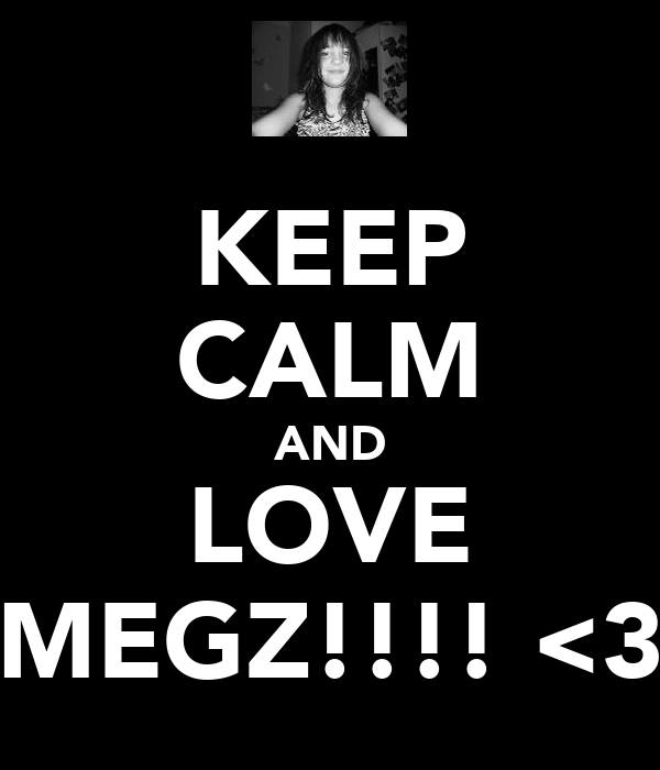 KEEP CALM AND LOVE MEGZ!!!! <3