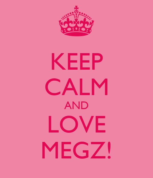 KEEP CALM AND LOVE MEGZ!