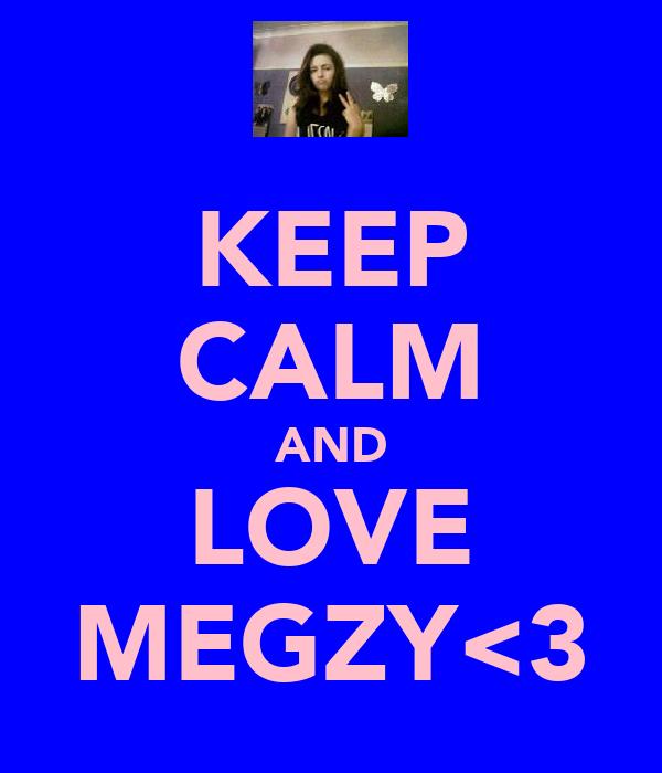 KEEP CALM AND LOVE MEGZY<3