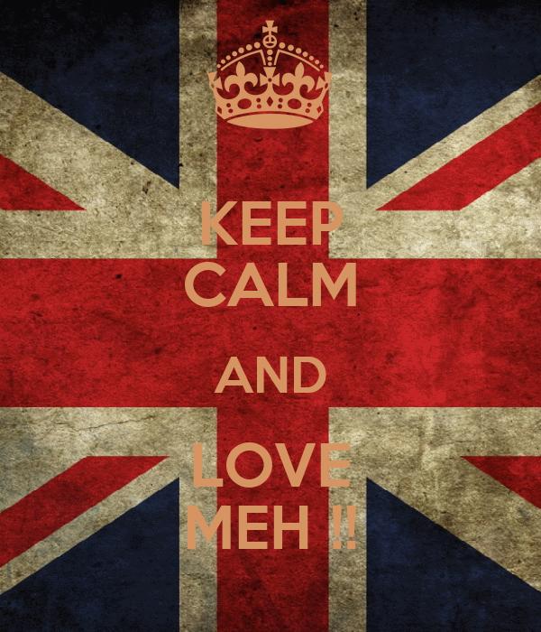 KEEP CALM AND LOVE MEH !!
