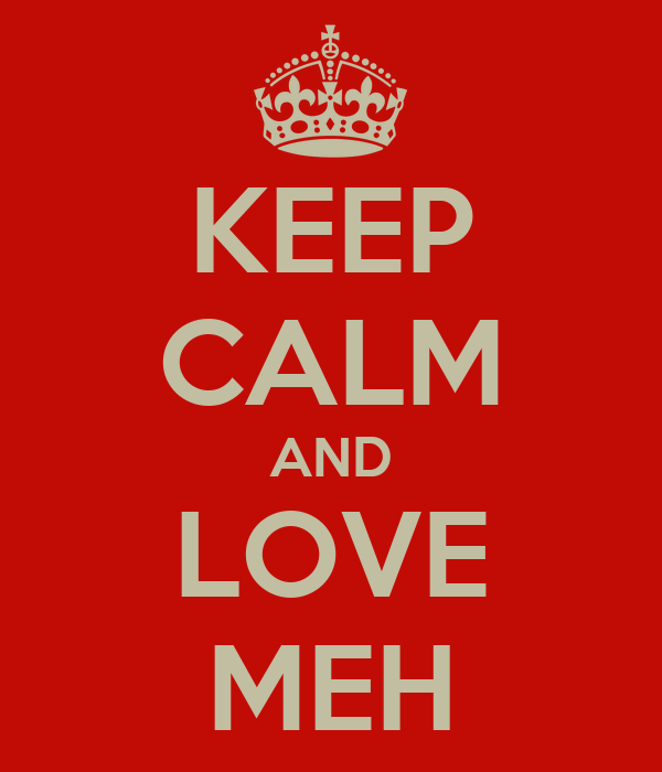 KEEP CALM AND LOVE MEH