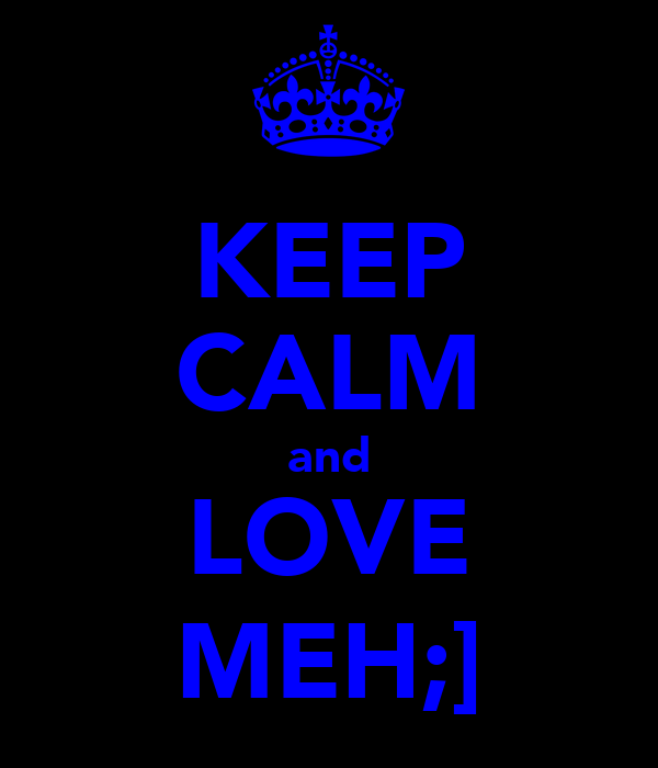 KEEP CALM and LOVE MEH;]