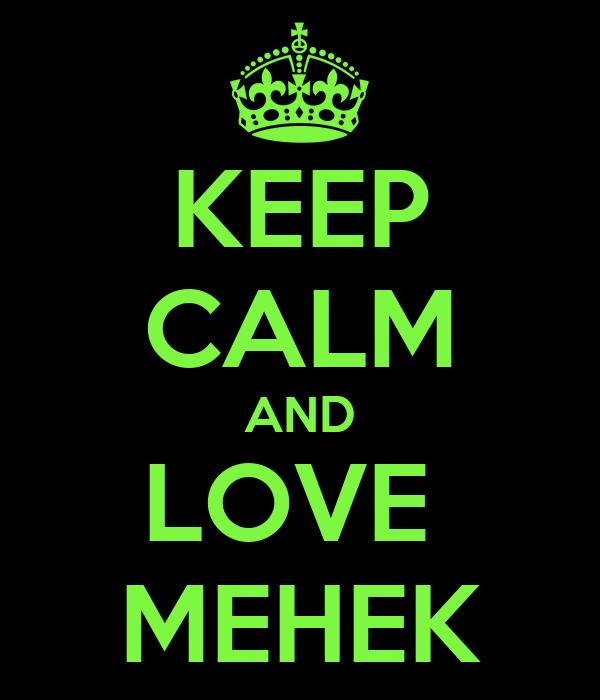 KEEP CALM AND LOVE  MEHEK