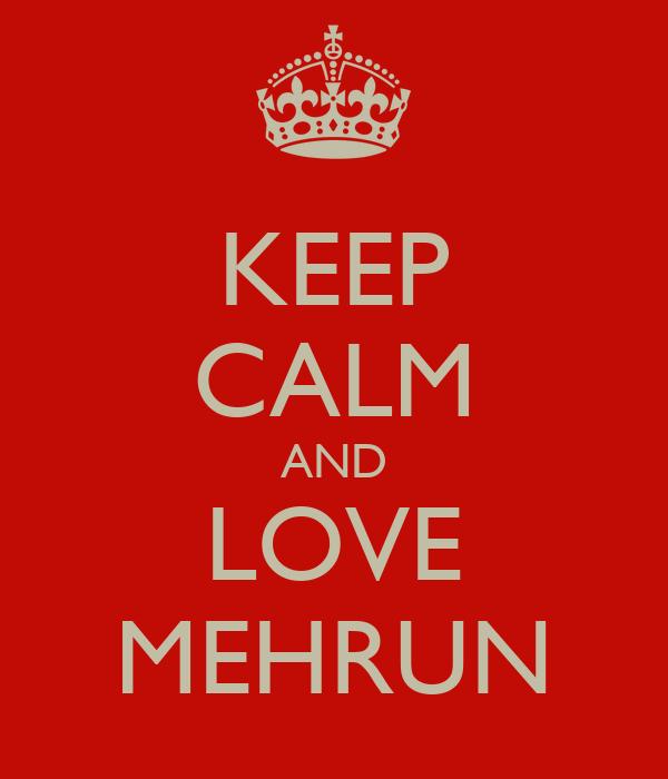 KEEP CALM AND LOVE MEHRUN