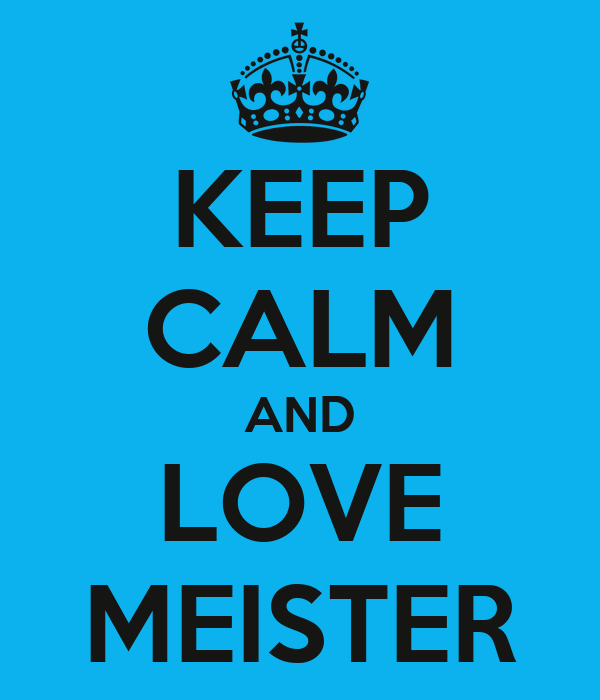 KEEP CALM AND LOVE MEISTER