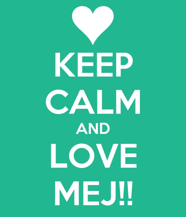 KEEP CALM AND LOVE MEJ!!