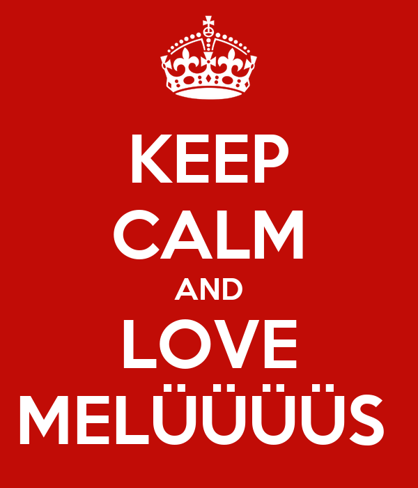 KEEP CALM AND LOVE MELÜÜÜÜS