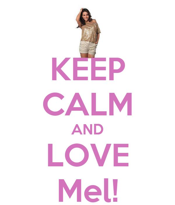 KEEP CALM AND LOVE Mel!