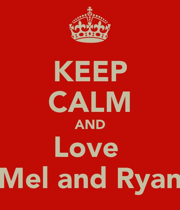 KEEP CALM AND Love  Mel and Ryan