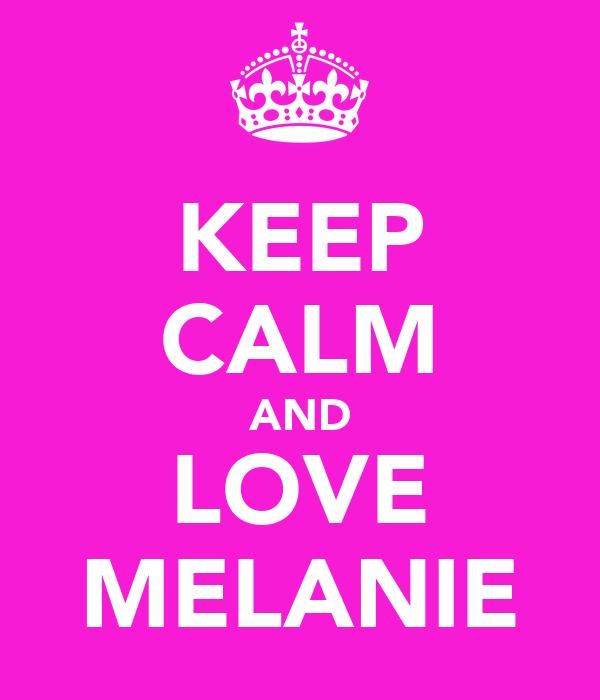 KEEP CALM AND LOVE MELANIE