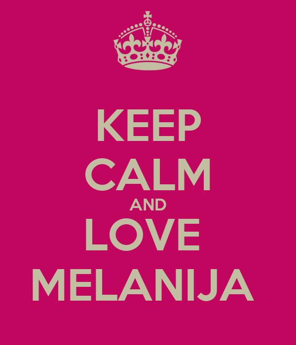KEEP CALM AND LOVE  MELANIJA