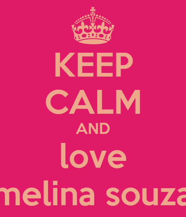 KEEP CALM AND love melina souza