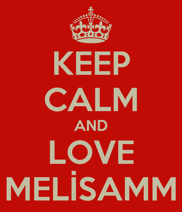 KEEP CALM AND LOVE MELİSAMM