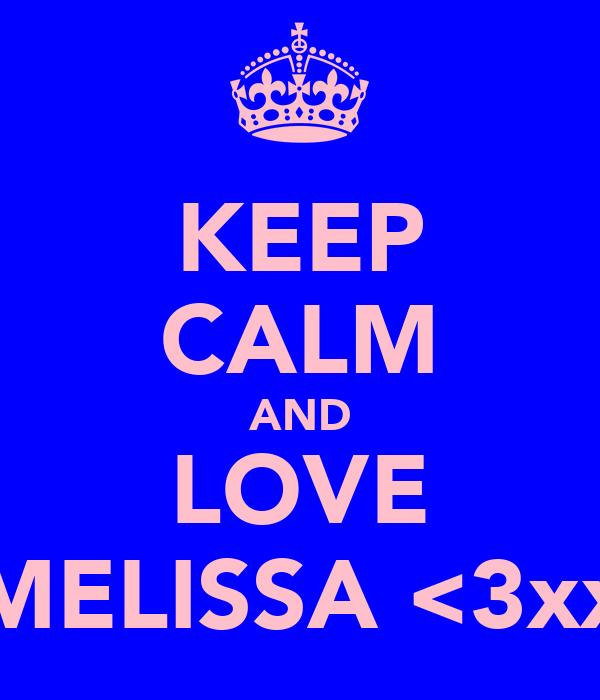 KEEP CALM AND LOVE MELISSA <3xx