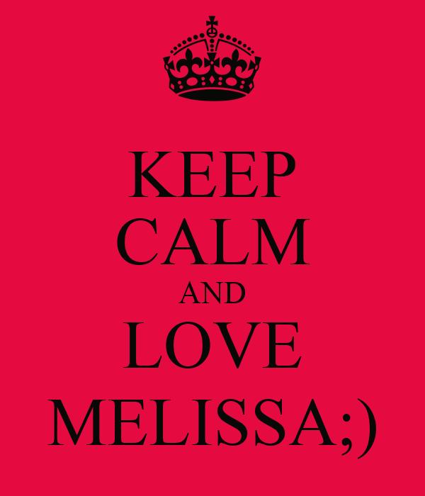 KEEP CALM AND LOVE MELISSA;)