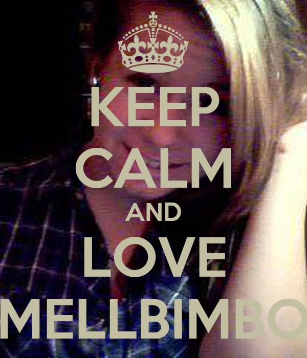 KEEP CALM AND LOVE MELLBIMBO