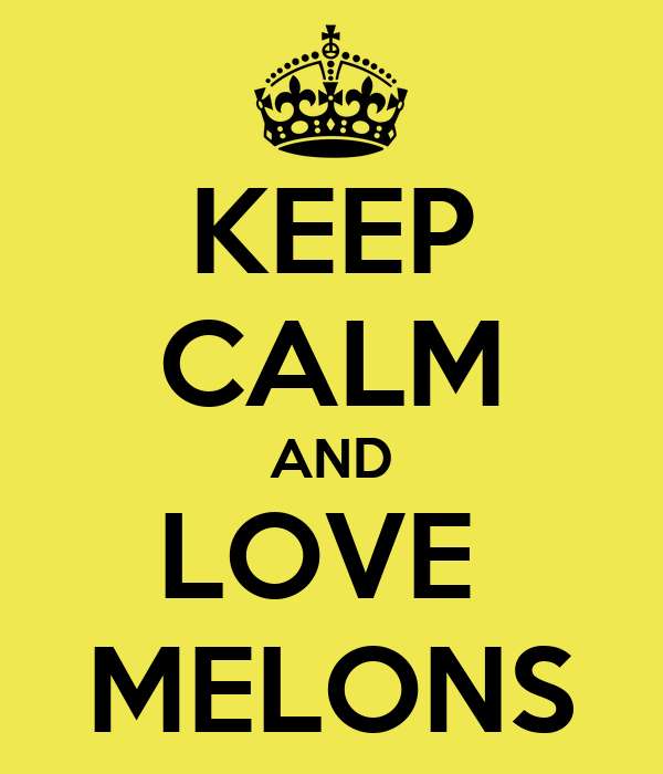 KEEP CALM AND LOVE  MELONS