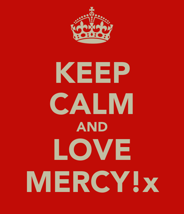 KEEP CALM AND LOVE MERCY!x