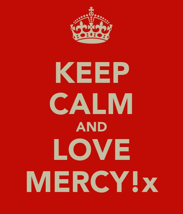 KEEP CALM AND LOVE MERCY!x