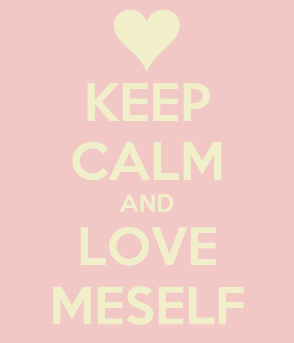 KEEP CALM AND LOVE MESELF
