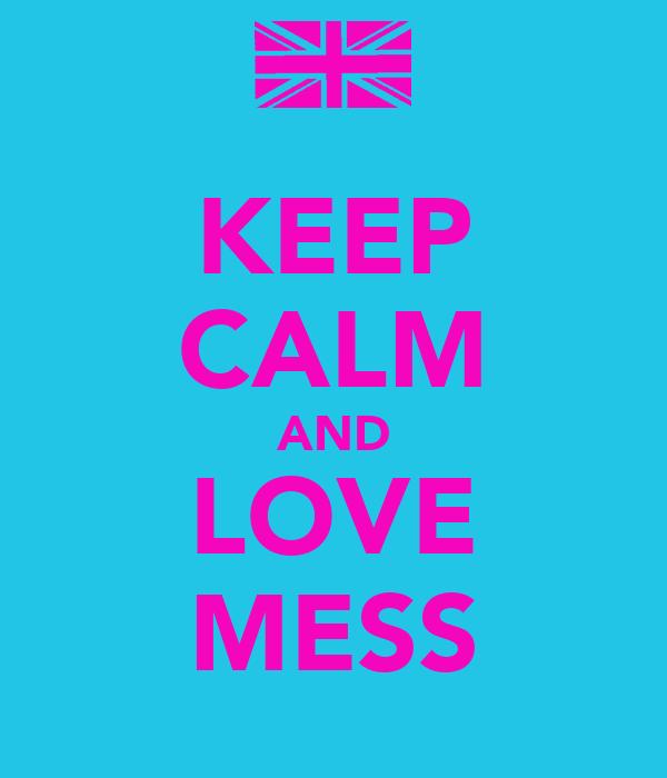 KEEP CALM AND LOVE MESS